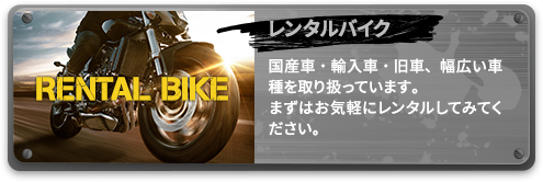 レンタルバイク 国産車・輸入車・旧車、幅広い車種を取り扱っています。まずはお気軽にレンタルしてみてください